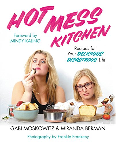 Hot Mess Kitchen: Recipes for Your Delicious Disastrous Life  by Gabi Moskowitz