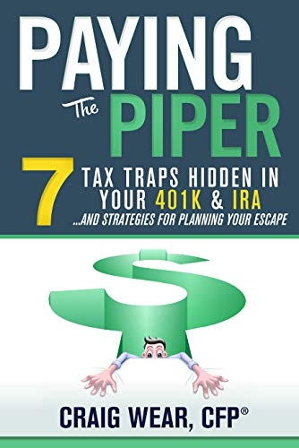 Paying the Piper: 7 Tax Traps Hidden in Your 401k & IRA...and Strategies For Planning Your Escape  by Craig Wear