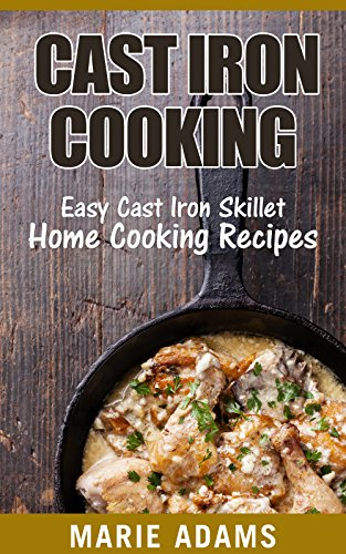 Cast Iron Cooking: Easy Cast Iron Skillet Home Cooking Recipes  by Marie Adams