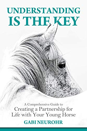Understanding is the Key: A Comprehensive Guide to Creating a Partnership for Life with Your Young Horse  by Gabriele Neurohr