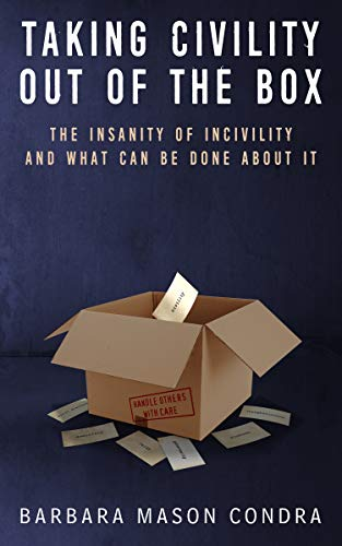 Taking Civility Out of the Box: The Insanity of Incivility and What Can Be Done About It by BARBARA CONDRA