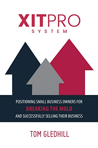 XITPRO SYSTEM: Positioning Small Business Owners for Breaking the Mold and Successfully Selling Their Business                                                 by Tom Gledhill