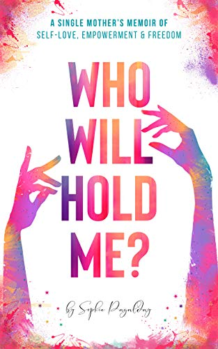 Who Will Hold Me?: A Single Mother's Memoir of Self-Love, Empowerment and Freedom by Sophie Pagalday
