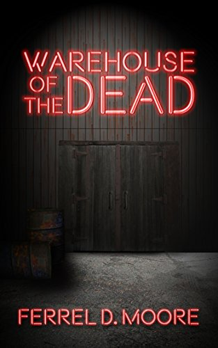 Warehouse of the Dead                                                 by Ferrel D. Moore