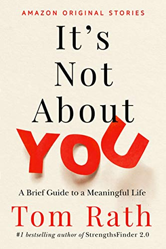 It's Not About You: A Brief Guide to a Meaningful Life                                                 by Tom Rath