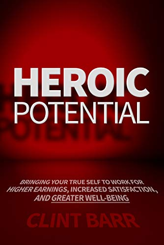 Heroic Potential: Bringing Your True Self to Work for Higher Earnings, Increased Satisfaction, and Greater Well-being                                                 by Clint Barr