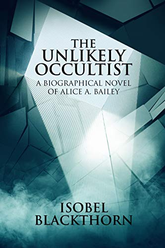 The Unlikely Occultist: A Biographical Novel of Alice A. Bailey                                                 by Isobel Blackthorn