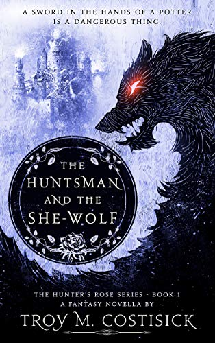 The Huntsman and the She-Wolf: The Hunter's Rose Series - Book 1                                                 by Troy M. Costisick