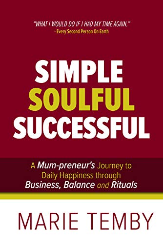 Simple Soulful Successful: A Mum-preneur's Journey to Daily Happiness through Business, Balance and Rituals                                                 by Marie Temby