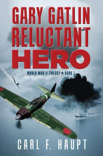 Gary Gatlin Reluctant Hero: World War 2 Trilogy-Book 1             by Carl F. Haupt