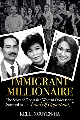 Immigrant Millionaire : The Story of One Asian Woman Obsessed to Succeed in the Land of Opportunity                                                 by Kelli  Nguyen-Ha