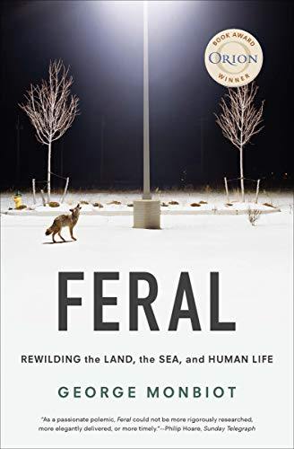Feral: Rewilding the Land, the Sea, and Human Life             by George Monbiot