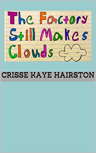 The Factory Still Makes Clouds             by Crisse Kaye Hairston