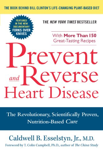 Prevent and Reverse Heart Disease: The Revolutionary, Scientifically Proven, Nutrition-Based Cure by Caldwell B. Esselstyn Jr. M.D.