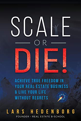 Scale or Die!: Achieve True Freedom in Your Real Estate Business & Live Your Life Without Regrets by Lars Hedenborg