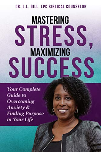 Mastering Stress, Maximizing Success: Your Complete Guide to Overcoming Anxiety & Finding Purpose in Your Life by Dr. LaShawn Gill