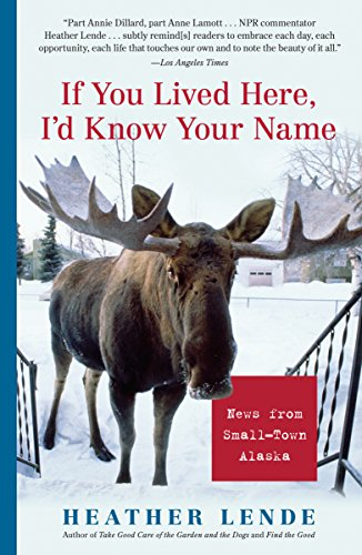 If You Lived Here, I'd Know Your Name: News from Small-Town Alaska by Heather Lende