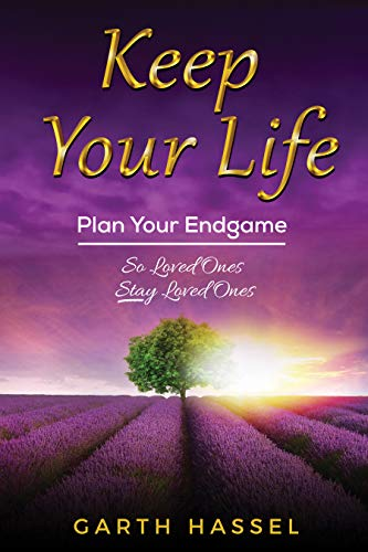 Keep Your Life: Plan Your Endgame So Loved Ones Stay Loved Ones by Garth Hassel