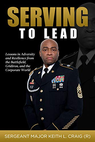 Serving To Lead: Lessons in Adversity and Resilience from the Battlefield, Gridiron, and the Corporate World by Keith L. Craig