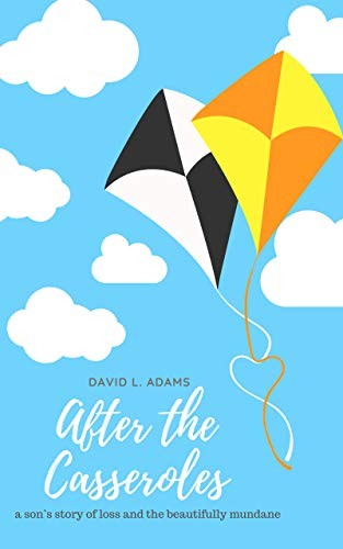After the Casseroles: A Son's Stories of Loss and the Beautifully Mundane by David Adams
