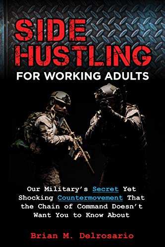 Side Hustling for Working Adults : Our Military's Secret Yet Shocking Countermovement that the Chain of Command Doesn't Want You to Know About by Brian M.  Delrosario