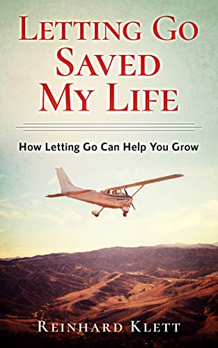 Letting Go Saved My Life: How Letting Go Can Help You Grow by Reinhard Klett
