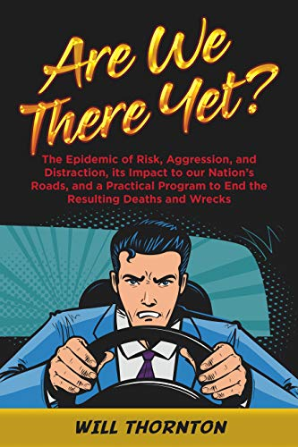 Are We There Yet?: The Epidemic of Risk, Aggression, and Distraction, its Impact to our Nation's Roads, and a Practical Program to End the Resulting Deaths and Wrecks by Will Thornton