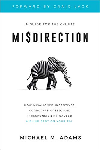 Misdirection: How Misaligned Incentives, Corporate Greed and Irresponsibility Caused a Blind Spot on Your P&L by Michael M. Adams