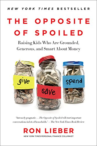 The Opposite of Spoiled: Raising Kids Who Are Grounded, Generous, and Smart About Money by Ron Lieber