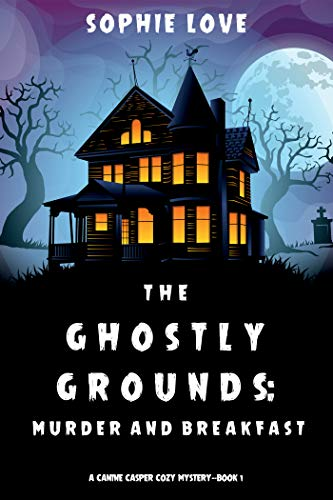 The Ghostly Grounds: Murder and Breakfast (A Canine Casper Cozy Mystery—Book 1) by Sophie Love