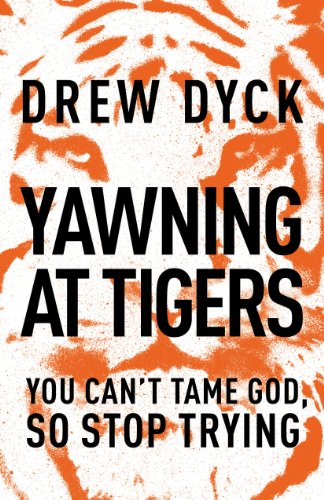 Yawning at Tigers: You Can't Tame God, So Stop Trying by Drew Dyck