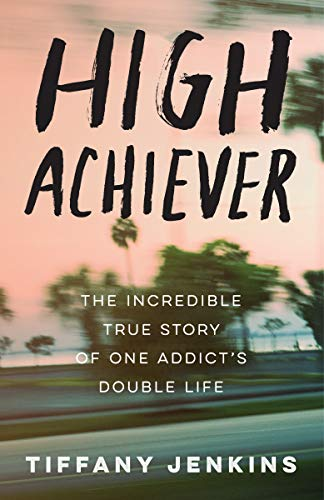 High Achiever: The Incredible True Story of One Addict's Double Life by Tiffany Jenkins