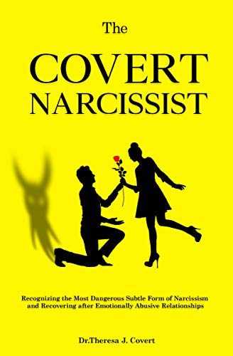 The Covert Narcissist: Recognizing the Most Dangerous Subtle Form of Narcissism and Recovering from Emotionally Abusive Relationships by Dr.Theresa J. Covert