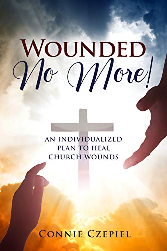 Wounded No More!: An Individualized Plan to Heal Church Wounds by Connie  Czepiel