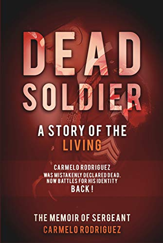 Dead Soldier the Story of the Living: The Memoir of Sergeant Carmelo Rodriguez by Carmelo Rodriguez