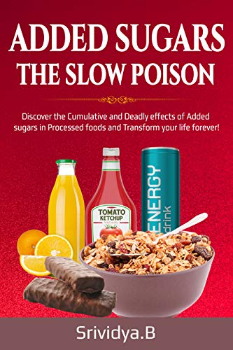 Added Sugars -The Slow Poison: Discover the Cumulative and Deadly effects of added sugars in Processed foods and Transform your Life forever! by Srividya Bhaskara