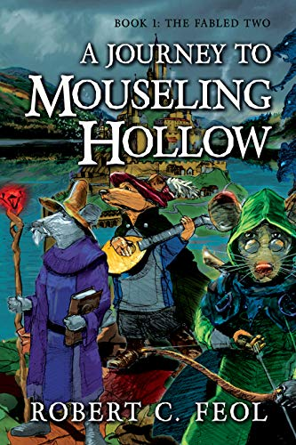 A Journey to Mouseling Hollow: Book 1: The Fabled Two by Robert C. Feol