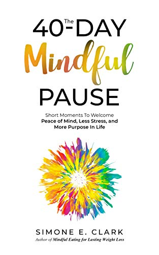 The 40-Day Mindful Pause: Short Moments to Welcome Peace of Mind, Less Stress and More Purpose in Life by Simone Clark