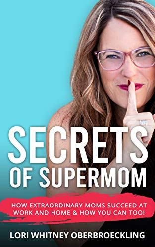 Secrets of Supermom: How Extraordinary Moms Succeed at Work and Home & How You Can Too! by Lori Whitney Oberbroeckling
