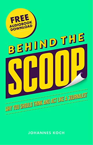 Behind the Scoop: Why You Should Think and Act Like a Journalist by Johannes Koch