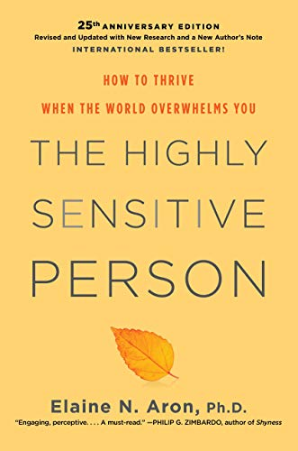The Highly Sensitive Person: How to Thrive When the World Overwhelms You by Elaine N. Aron Phd