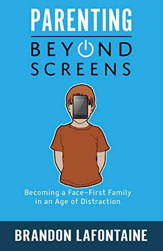 Parenting Beyond Screens: Becoming a Face-First Family in an Age of Distraction by Brandon LaFontaine