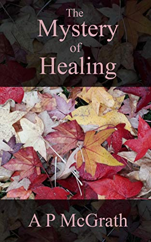 The Mystery of Healing by A P  McGrath