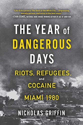The Year of Dangerous Days: Riots, Refugees, and Cocaine in Miami 1980 by Nicholas Griffin