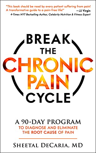 Break the Chronic Pain Cycle: A 90-Day Program to Diagnose and Eliminate the Root Cause of Pain by Sheetal DeCaria M.D.