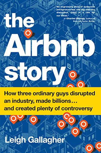 The Airbnb Story: How Three Ordinary Guys Disrupted an Industry, Made Billions . . . and Created Plenty of Controversy by (Journalist) Leigh Gallagher