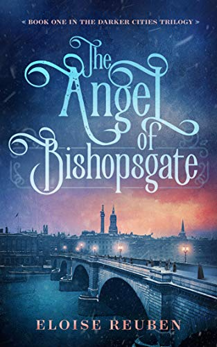 The Angel of Bishopsgate: Book One in the Darker Cities Trilogy by Eloise Reuben