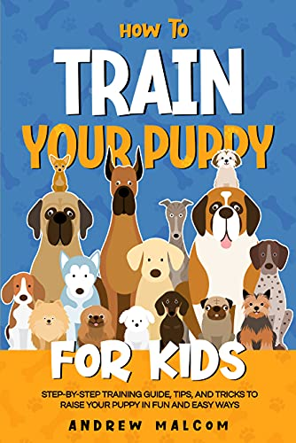 How to Train Your Puppy for Kids: Step-by-Step Training Guide, Tips, and Tricks to Raise Your Puppy in Fun and Easy Ways by Andrew Malcom