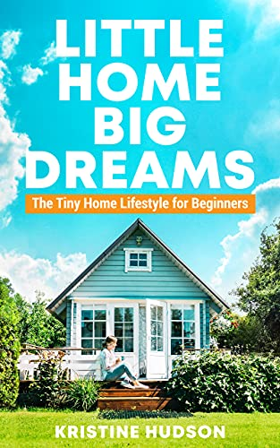 Little Home, Big Dreams: The Tiny Home Lifestyle for Beginners by Kristine Hudson