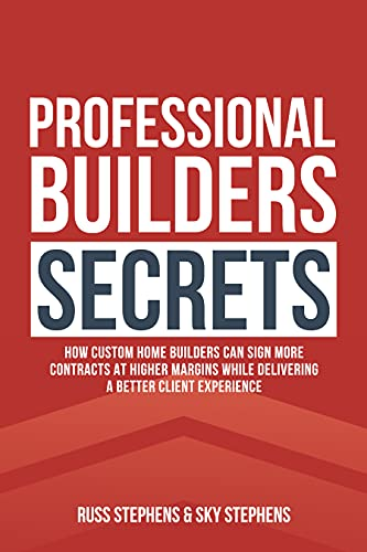 Professional Builders Secrets: How Custom Home Builders Can Sign More Contracts at Higher Margins While Delivering a Better Client Experience by Russ Stephens